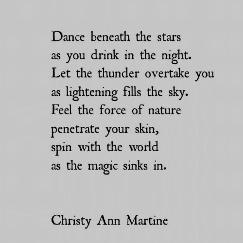 Magic, Nature, and Stars: Dance beneath the stars  as you drink in the night.  Let the thunder overtake you  as lightening fills the sky.  Feel the force of nature  penetrate your skin,  spin with the world  as the magic sinks in  Christy Ann Martine