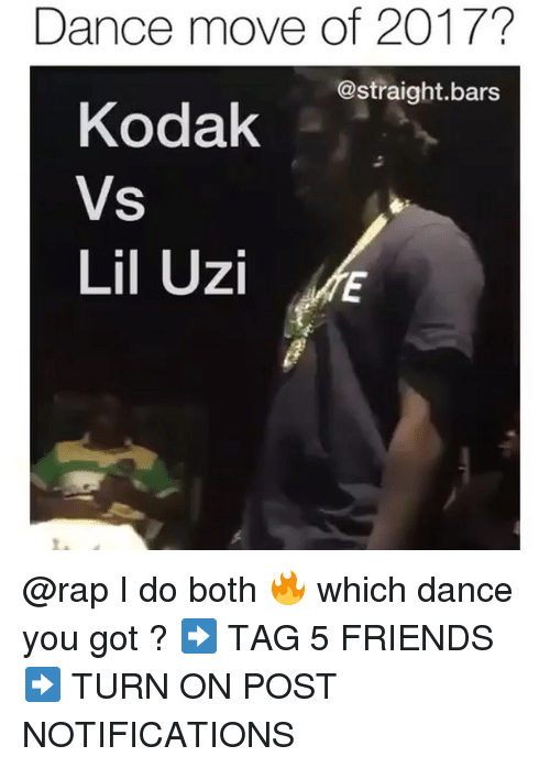 Friends, Memes, and Rap: Dance move of 2017?  @straight.bars  Kodak  Vs  Lil Uzi @rap I do both 🔥 which dance you got ? ➡️ TAG 5 FRIENDS ➡️ TURN ON POST NOTIFICATIONS