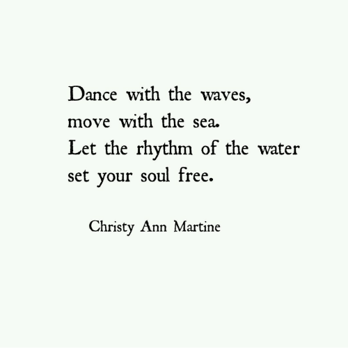 Waves, Free, and Water: Dance with the waves,  move with the sea.  Let the rhythm of the water  set vour soul free.  Christy Ann Martine