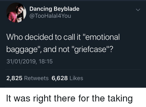 """Dancing, Beyblade, and Who: Dancing Beyblade  @TooHalal4You  Who decided to call it """"emotional  baggage"""", and not """"griefcase""""?  31/01/2019, 18:15  2,825 Retweets 6,628 Likes It was right there for the taking"""