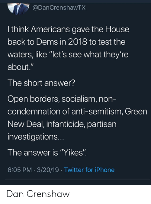 "Iphone, Memes, and Twitter: @DanCrenshawTX  l think Americans gave the House  back to Dems in 2018 to test the  waters, like ""let's see what they're  about.""  The short answer?  Open borders, socialism, non-  condemnation of anti-semitism, Green  New Deal, infanticide, partisan  investigations..  The answer is ""Yikes""  6:05 PM.3/20/19 Twitter for iPhone Dan Crenshaw"