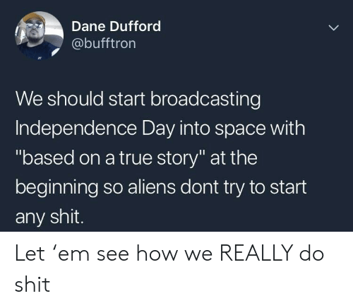 """Independence Day, Shit, and True: Dane Dufford  @bufftron  We should start broadcasting  Independence Day into space with  """"based on a true story"""" at the  beginning so aliens dont try to start  any shit. Let 'em see how we REALLY do shit"""