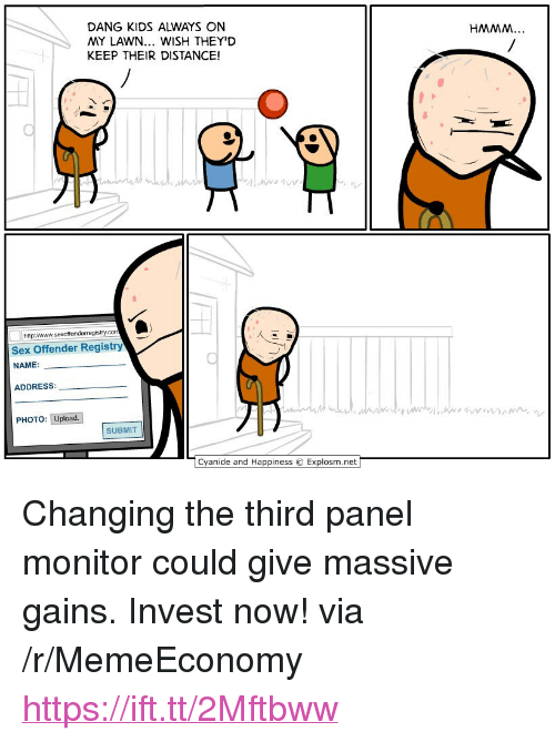 """Sex, Cyanide and Happiness, and Http: DANG KIDS ALWAYS ON  MY LAWN... WISH THEY'D  KEEP THEIR DISTANCE!  HMMM  http/www.sexoffenderregistry.co  Sex Offender Registry  NAME:  ADDRESS  PHOTO: Upload.  SUBMIT  Cyanide and Happiness © Explosm.net <p>Changing the third panel monitor could give massive gains. Invest now! via /r/MemeEconomy <a href=""""https://ift.tt/2Mftbww"""">https://ift.tt/2Mftbww</a></p>"""