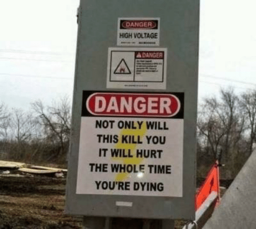 Time, Voltage, and Will: DANGER  HIGH VOLTAGE  ADANGER  DANGER  NOT ONLY WILL  THIS KILL YOU  IT WILL HURT  THE WHOLE TIME  YOU'RE DYING