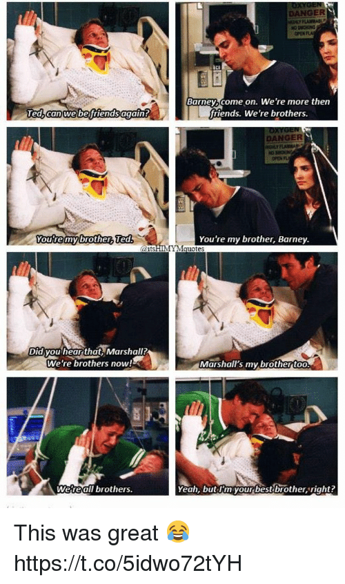 Barney, Friends, and Memes: DANGER  Ici  Barney,come on. We 're more then  friends. We're brothers.  Ted  DANGER  Youre  mybr  Ted  You're my brother, Barney  aits  IYM  d you hear that, Marshall  We're brothers now!  Marshall's my brotherto  Weteal  Il brothers  Yeah, but dmyourbestbrother right? This was great 😂 https://t.co/5idwo72tYH