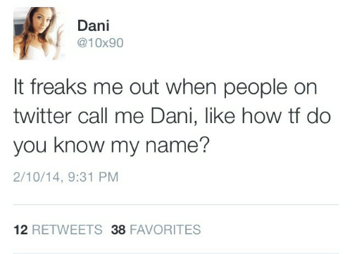 Twitter, How, and Name: Dani  @10x90  It freaks me out when people on  twitter call me Dani, like how tf do  you know my name?  2/10/14, 9:31 PM  12 RETWEETS 38 FAVORITES