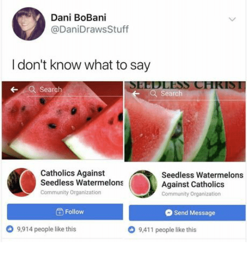 Calvin Johnson, Community, and Search: Dani BoBani  @DaniDrawsStuff  I don't know what to say  SEEDLESS CHKIS1  Search  earch  Catholics Against  Seedless Watermelons  Community Organization  Seedless Watermelons  Against Catholics  Community Organization  Follow  Send Message  9,914 people like this  O 9,411 people like this