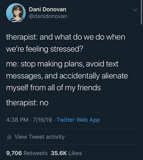 stressed: Dani Donovan  @danidonovan  therapist: and what do we do when  we're feeling stressed?  me: stop making plans, avoid text  messages, and accidentally alienate  myself from all of my friends  therapist: no  4:38 PM 7/16/19 Twitter Web App  i  View Tweet activity  9,706 Retweets 35.6K Likes