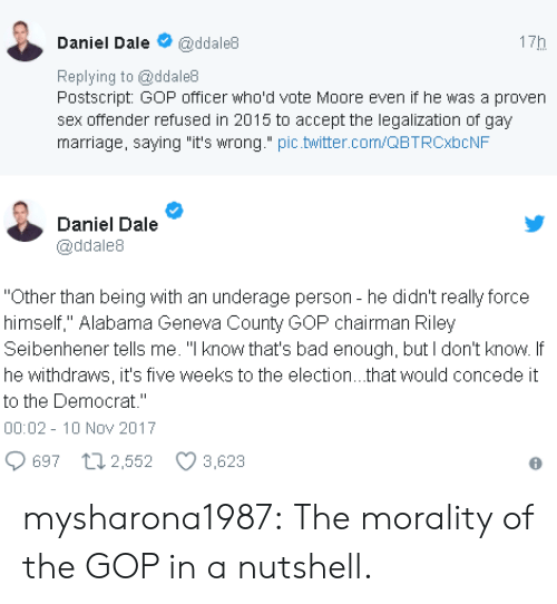 "Bad, Marriage, and Sex: Daniel Dale@ddale8  Replying to @ddale8  Postscript GoP officer who'd vote Moore even if he was a proven  sex offender refused in 2015 to accept the legalization of gay  marriage, saying ""it's wrong."" pic.witter.com/QBTRCbCNF  17h  Daniel Dale  @ddale8  Other than being with an underage person - he didn't really force  himself,"" Alabama Geneva County GOP chairman Riley  Seibenhener tells me. ""I know that's bad enough, but I don't know. If  he withdraws, it's five weeks to the election...that would concede it  to the Democrat.""  00:02-10 Nov 2017  697 t 2,552 3,623 mysharona1987:  The morality of the GOP in a nutshell."