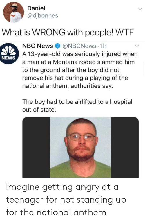 News, National Anthem, and Hospital: Daniel  @djbonnes  What is WRONG with people! WTE  @NBCNews 1h  A 13-year-old was seriously injured when  NBC News  NEWS  a man at a Montana rodeo slammed him  to the ground after the boy did not  remove his hat during a playing of the  national anthem, authorities say.  The boy had to be airlifted to a hospital  out of state. Imagine getting angry at a teenager for not standing up for the national anthem