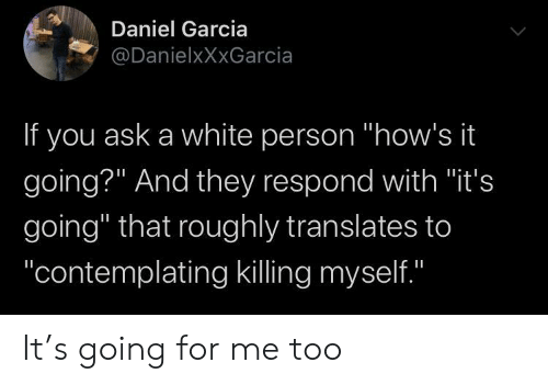 "Hows It Going: Daniel Garcia  @DanielxXxGarcia  If you ask a white person ""how's it  going?"" And they respond with ""it's  going"" that roughly translates to  ""contemplating killing myself.""  II It's going for me too"