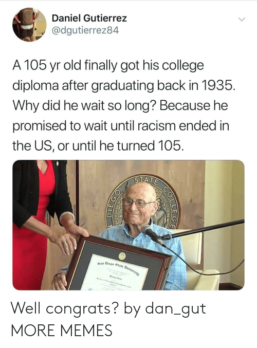 Orli: Daniel Gutierrez  @dgutierrez84  A 105 yr old finally got his college  diploma after graduating back in 1935.  Why did he wait so long? Because he  promised to wait until racism ended in  the US, or until he turned 105. Well congrats? by dan_gut MORE MEMES