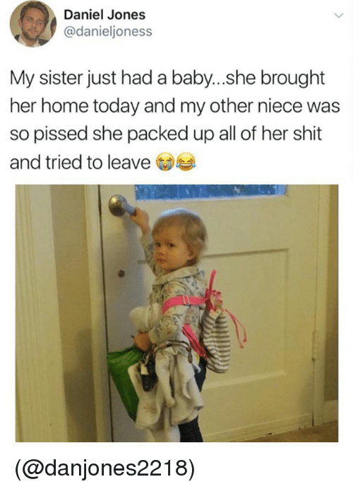 homely: Daniel Jones  @danieljoness  My sister just had a baby...she brought  her home today and my other niece was  so pissed she packed up all of her shit  and tried to leave (@danjones2218)