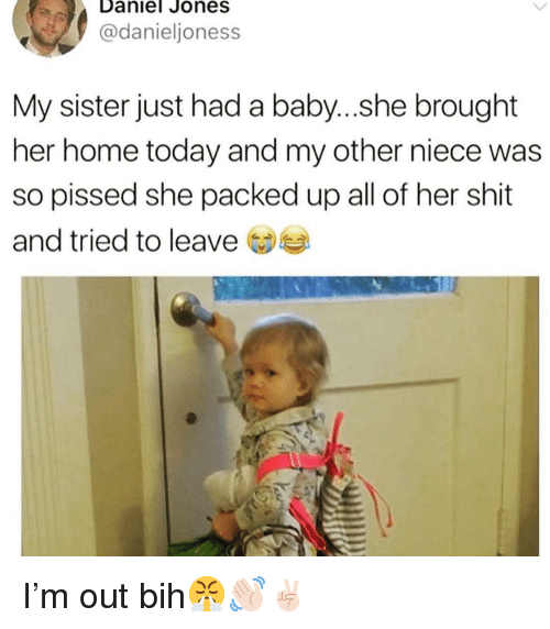 Funny, Shit, and Home: Daniel Jones  @danieljoness  My sister just had a baby...she brought  her home today and my other niece was  so pissed she packed up all of her shit  and tried to leave I'm out bih😤👋🏻✌🏻