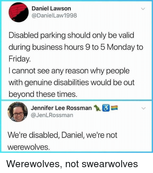 Dank, Friday, and Business: Daniel Lawson  @DanielLaw1998  Disabled parking should only be valid  during business hours 9 to 5 Monday to  Friday.  I cannot see any reason why people  with genuine disabilities would be out  beyond these times.  Jennifer Lee Rossman  @JenLRossman  We're disabled, Daniel, we're not  werewolves. Werewolves, not swearwolves