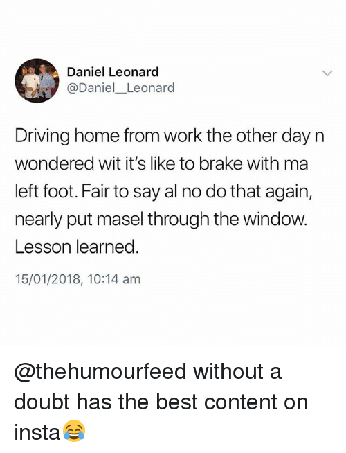Driving, Work, and Best: Daniel Leonard  @Daniel Leonard  Driving home from work the other day n  wondered wit it's like to brake with ma  left foot. Fair to say al no do that again,  nearly put masel through the window.  Lesson learned  15/01/2018, 10:14 am @thehumourfeed without a doubt has the best content on insta😂