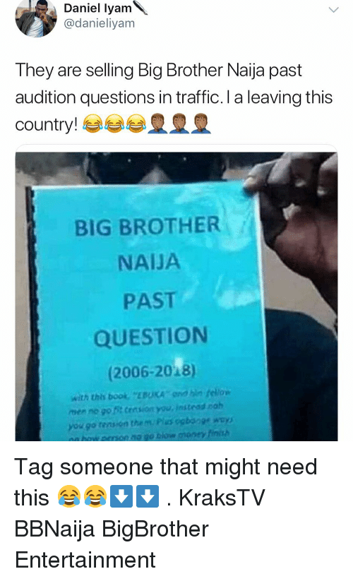 Boo, Memes, and Money: Daniel lyam  @danieliyam  They are selling Big Brother Naija past  audition questions in traffic. I a leaving this  country! esse皇皇皇  BIG BROTHER  NAIJA  PAST  QUESTION  (2006-2018)  with this boo EBUKA dn fellow  men no go t cession you, instead nah  you go tensen then, Pius ogboge way)  nn eron no go tiow money tinish Tag someone that might need this 😂😂⬇️⬇️ . KraksTV BBNaija BigBrother Entertainment