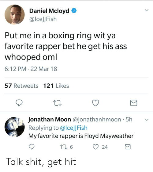 Ass, Boxing, and Floyd Mayweather: Daniel Mcloyd O  @lcelJFish  Put me in a boxing ring wit ya  favorite rapper bet he get his ass  whooped oml  6:12 PM 22 Mar 18  57 Retweets 121 Likes  Jonathan Moon @jonathanhmoon 5h v  Replying to @lceJJFish  My favorite rapper is Floyd Mayweather  O 24 Talk shit, get hit