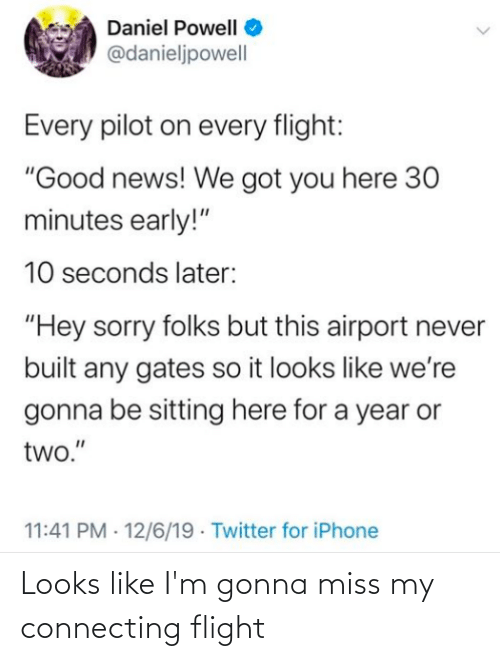 "Iphone, News, and Sorry: Daniel Powell O  @danieljpowell  Every pilot on every flight:  ""Good news! We got you here 30  minutes early!""  10 seconds later:  ""Hey sorry folks but this airport never  built any gates so it looks like we're  gonna be sitting here for a year or  two.""  11:41 PM · 12/6/19 · Twitter for iPhone Looks like I'm gonna miss my connecting flight"