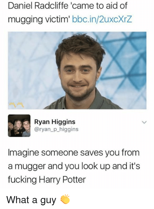 Daniel Radcliffe, Fucking, and Harry Potter: Daniel Radcliffe 'came to aid of  mugging victim' bbc.in/2uxcXrZ  Ryan Higgins  @ryan_p_higgins  Imagine someone saves you from  a mugger and you look up and it's  fucking Harry Potter What a guy 👏