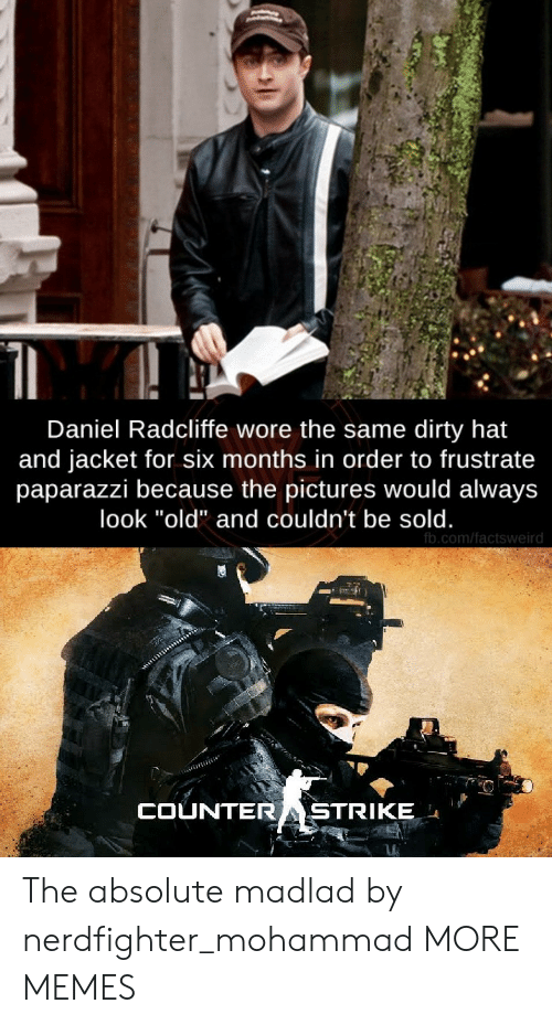 """fb.com: Daniel Radcliffe wore the same dirty hat  and jacket for six months in order to frustrate  paparazzi because the pictures would always  look """"old"""" and couldn't be sold.  fb.com/factsweird  COUNTERASTRIKE The absolute madlad by nerdfighter_mohammad MORE MEMES"""