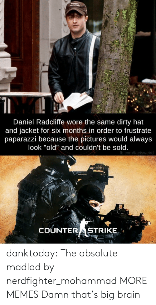 "Daniel Radcliffe, Dank, and Memes: Daniel Radcliffe wore the same dirty hat  and jacket for six months in order to frustrate  paparazzi because the pictures would always  look ""old"" and couldn't be sold.  fb.com/factsweird  COUNTERASTRIKE danktoday:  The absolute madlad by nerdfighter_mohammad MORE MEMES  Damn that's big brain"