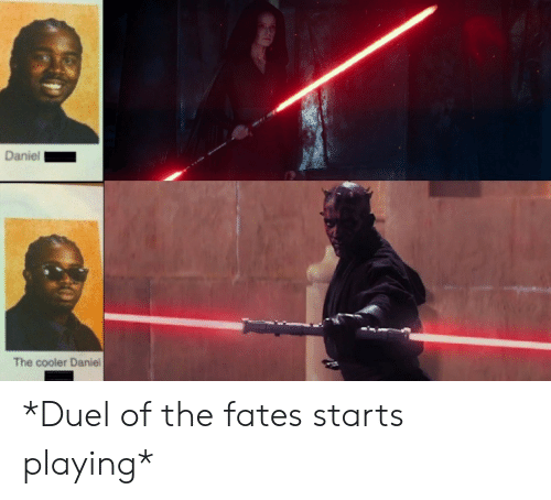 Daniel, Duel, and The Fates: Daniel  The cooler Daniel *Duel of the fates starts playing*