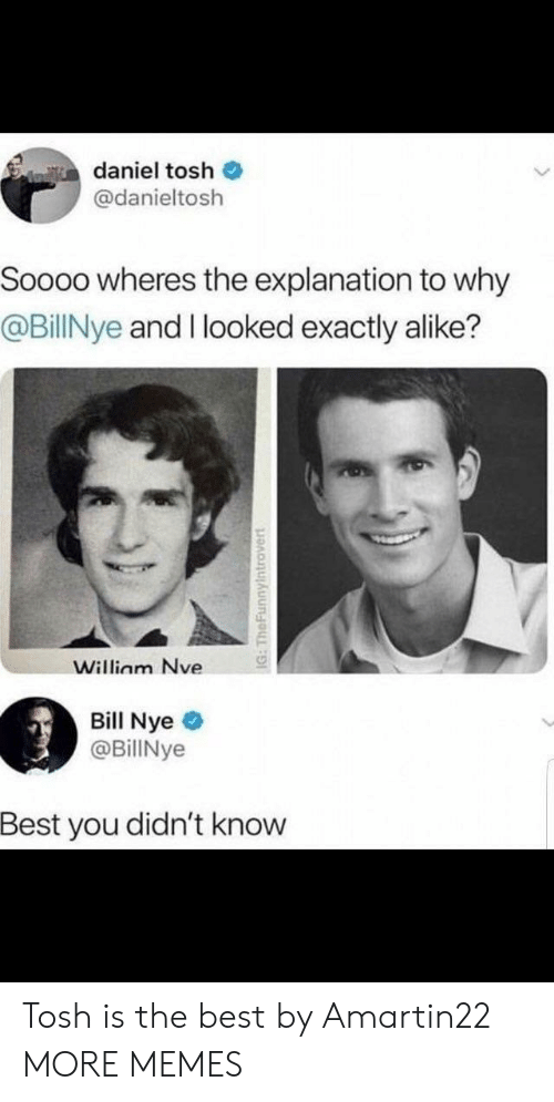 Bill Nye, Dank, and Memes: daniel tosh  @danieltosh  Soooo wheres the explanation to why  @BillNye and I looked exactly alike?  Willinm Nve  Bill Nye  @BillNye  Best you didn't knovw Tosh is the best by Amartin22 MORE MEMES