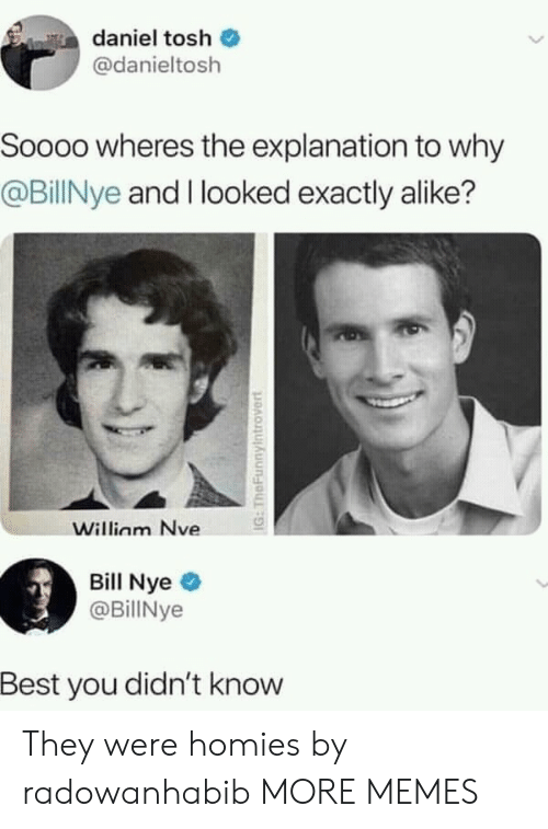 Bill Nye, Dank, and Memes: daniel tosh  @danieltosh  Soooo wheres the explanation to why  @BillNye and I looked exactly alike?  Willinm Nve  Bill Nye  @BillNye  Best you didn't know They were homies by radowanhabib MORE MEMES