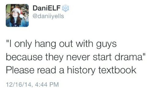 """History, Never, and Drama: DaniELF  @daniiyells  """"I only hang out with guys  because they never start drama""""  Please read a history textbook  12/16/14, 4:44 PM"""