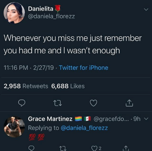 Iphone, Twitter, and Grace: Danielita  @daniela_florezz  Whenever you miss me just remember  you had me and I wasn't enough  11:16 PM. 2/27/19 Twitter for iPhone  2,958 Retweets 6,688 Likes  Grace Martinez  @gra cerdo...-9h  ﹀  Replying to @daniela_florezz  聖聖  2