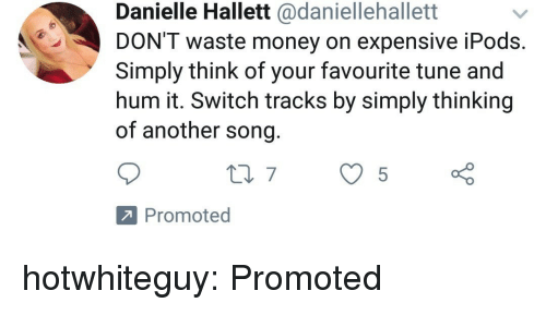 Money, Tumblr, and Blog: Danielle Hallett @daniellehallett  DON'T waste money on expensive iPods  Simply think of your favourite tune and  hum it. Switch tracks by simply thinking  of another song  Promoted hotwhiteguy: Promoted