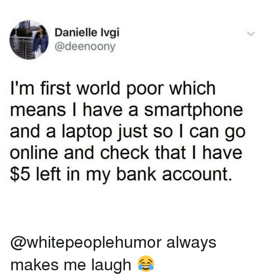 Memes, Bank, and Laptop: Danielle Ivgi  @deenoony  l'm first world poor which  means I have a smartphone  and a laptop just so l can go  online and check that I have  $5 left in my bank account. @whitepeoplehumor always makes me laugh 😂