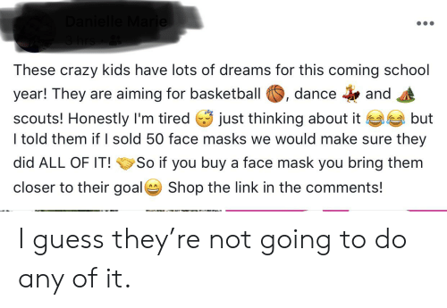 Basketball, Crazy, and School: Danielle Marie  3 hrs  These crazy kids have lots of dreams for this coming school  dance  year! They are aiming for basketball  and  just thinking about it  scouts! Honestly I'm tired  I told them if I sold 50 face masks we would make sure they  but  did ALL OF IT!  So if you buy a face mask you bring them  closer to their goal  Shop the link in the comments!  AA I guess they're not going to do any of it.