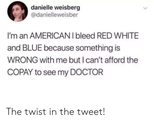 Doctor, Blue, and White: danielle weisberg  @danielleweisber  I'm an AMERICANI bleed RED WHITE  and BLUE because something is  WRONG with me but I can't afford the  COPAY to see my DOCTOR  > The twist in the tweet!