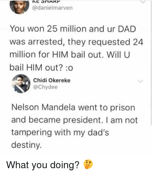 Nelson Mandela: @danielmarven  You won 25 million and ur DAD  was arrested, they requested 24  million for HIM bail out. Will U  bail HIM out? :o  Chidi Okereke  @Chydee  Nelson Mandela went to prison  and became president. I am not  tampering with my dad's  destiny. What you doing? 🤔