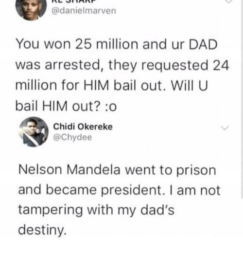 Nelson Mandela: @danielmarven  You won 25 million and ur DAD  was arrested, they requested 24  million for HIM bail out. Will U  bail HIM out? :o  Chidi Okereke  @Chydee  Nelson Mandela went to prison  and became president. I am not  tampering with my dad's  destiny