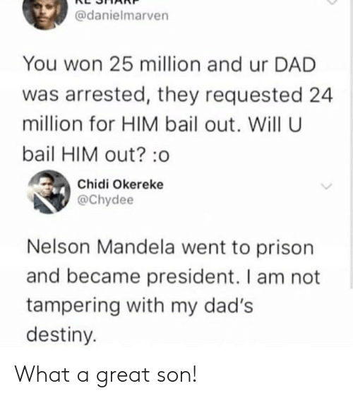 Nelson Mandela: @danielmarven  You won 25 million and ur DAD  was arrested, they requested 24  million for HIM bail out. Will U  bail HIM out?:o  Chidi Okereke  @Chydee  Nelson Mandela went to prison  and became president. I am not  tampering with my dad's  destiny. What a great son!
