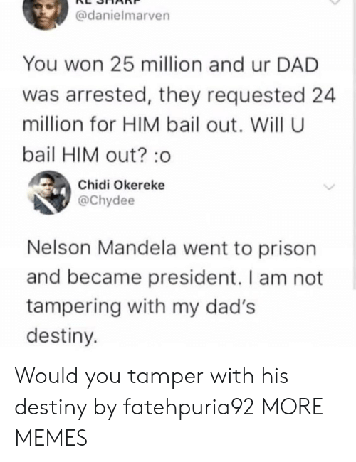 Bailed Out: @danielmarven  You won 25 million and ur DAD  was arrested, they requested 24  million for HIM bail out. Will U  bail HIM out? :o  Chidi Okereke  @Chydee  Nelson Mandela went to prison  and became president. I am not  tampering with my dad's  destiny Would you tamper with his destiny by fatehpuria92 MORE MEMES