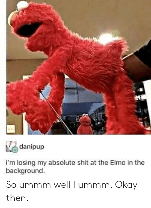 Elmo, Shit, and Okay: danipup  i'm losing my absolute shit at the Elmo in the  background So ummm well I ummm. Okay then.