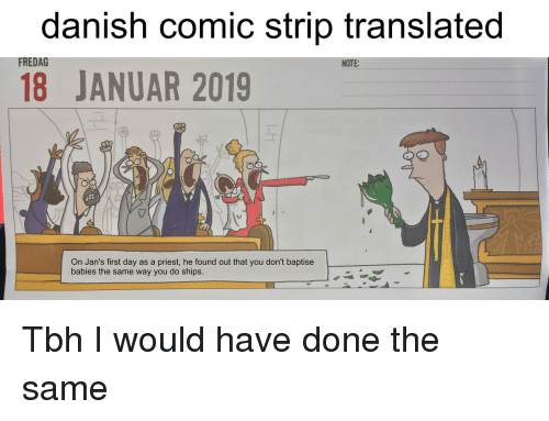 Comic Strip: danish comic strip translated  18 JANUAR 2019  FREDAG  NOTE:  On Jan's first day as a priest, he found out that you don't baptise  babies the same way you do ships. Tbh I would have done the same