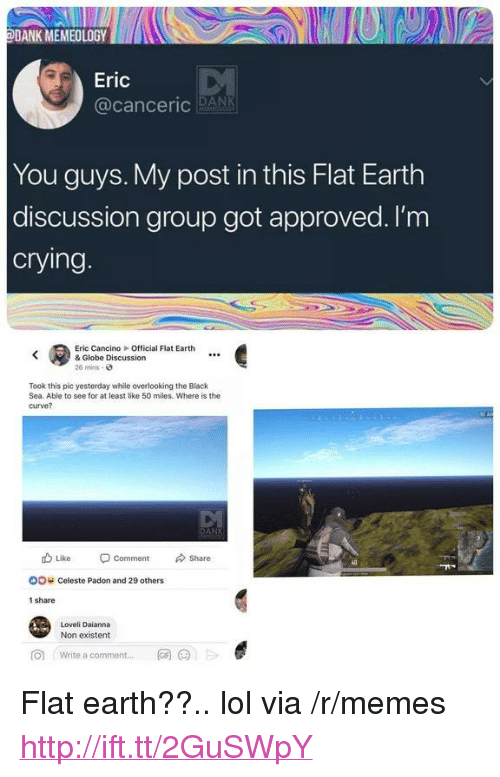 "Crying, Curving, and Dank: DANK MEMEOLOGYD  Eric  @canceric RANK  You guys. My post in this Flat Earth  discussion group got approved. l'm  crying  Eric CancinoOfficial Flat Earth  & Globe Discussion  26 mins-  Took this pic yesterday while overlooking the Black  Sea. Able to see for at least like 50 miles. Where is the  curve?  db Like Comment Share  oo c  OO  Celeste Padon and 29 others  1 share  Loveli Daianna  Non existent  向  Write a comment  网@jE  .., <p>Flat earth??.. lol via /r/memes <a href=""http://ift.tt/2GuSWpY"">http://ift.tt/2GuSWpY</a></p>"