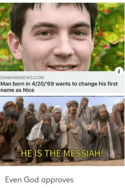 God: DANKINGNEWS.COM  Man born in 4/20/'69 wants to change his first  name as Nice  HE IS THE MESSIAH! Even God approves