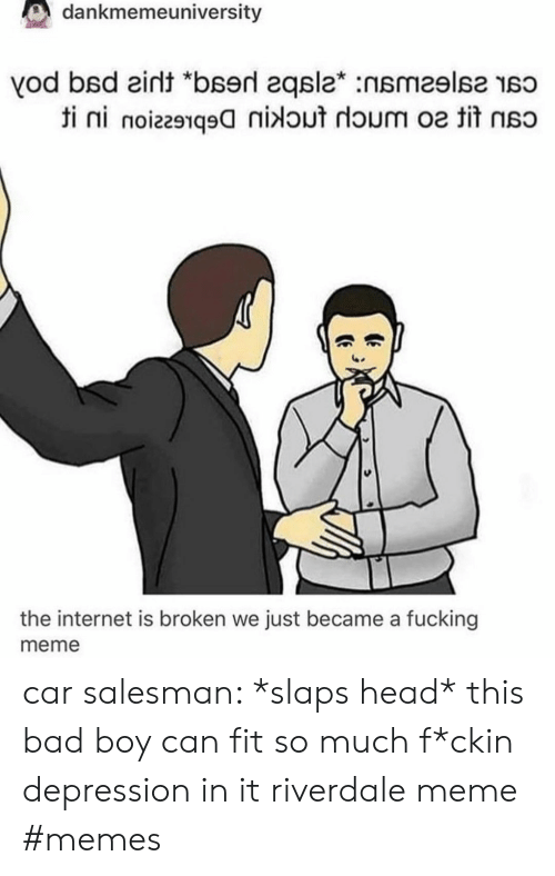"Bad, Fucking, and Head: dankmemeuniversity  vod bsd eint ""bserd 2qsla* :nsmeslse so  ti ni noiz291q9nidout doum o tit  the internet is broken we just became a fucking  meme car salesman: *slaps head* this bad boy can fit so much f*ckin depression in it riverdale meme #memes"