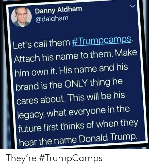 Donald Trump, Future, and Legacy: Danny Aldham  @daldham  Let's call them #Trumpcamps.  Attach his name to them. Make  him own it. His name and his  brand is the ONLY thing he  cares about. This will be his  |legacy, what everyone in the  future first thinks of when they  hear the name Donald Trump. They're #TrumpCamps