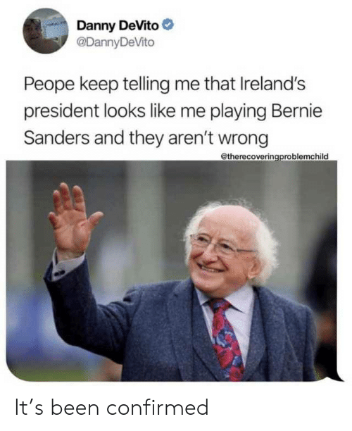 Confirmed: Danny DeVito  @DannyDeVito  Peope keep telling me that Ireland's  president looks like me playing Bernie  Sanders and they aren't wrong  @therecoveringproblemchild It's been confirmed