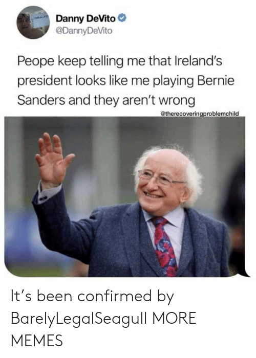 Bernie Sanders: Danny DeVito  @DannyDeVito  Peope keep telling me that Ireland's  president looks like me playing Bernie  Sanders and they aren't wrong  @therecoveringproblemchild It's been confirmed by BarelyLegalSeagull MORE MEMES