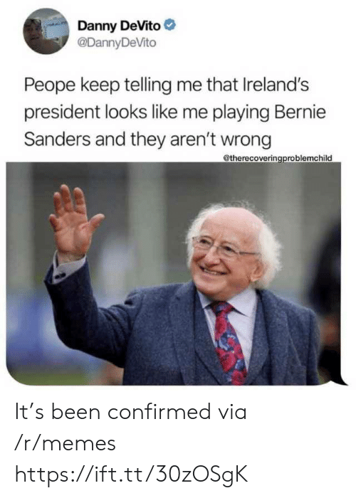 Confirmed: Danny DeVito  @DannyDeVito  Peope keep telling me that Ireland's  president looks like me playing Bernie  Sanders and they aren't wrong  @therecoveringproblemchild It's been confirmed via /r/memes https://ift.tt/30zOSgK