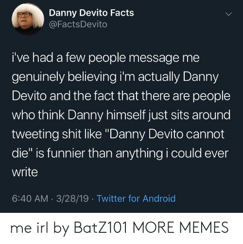 """tweeting: Danny Devito Facts  @FactsDevito  i've had a few people message me  genuinely believing i'm actually Danny  Devito and the fact that there are people  who think Danny himself just sits around  tweeting shit like """"Danny Devito cannot  die"""" is funnier than anything i could ever  write  6:40 AM 3/28/19 Twitter for Android me irl by BatZ101 MORE MEMES"""