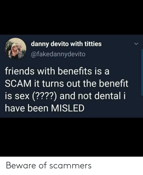 Friends, Friends With Benefits, and Sex: danny devito with titties  @fakedannydevito  friends with benefits is a  SCAM it turns out the benefit  is sex (????) and not dental i  have been MISLED Beware of scammers